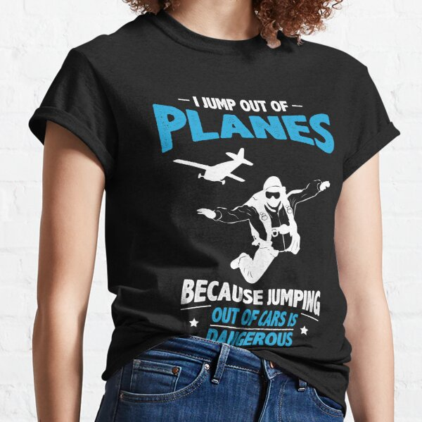 I Jump from Planes - Jumping from Cars Is Dangerous Classic T-Shirt