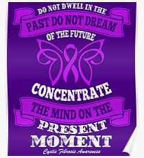 Do Not dwell in the past do not dream of the future, concentrate the mind on the present moment. Cystic Fibrosis Awareness Quote Poster