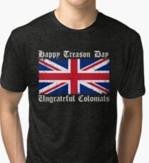 Happy Treason Day Ungrateful Colonials 4th July Tri-blend T-Shirt