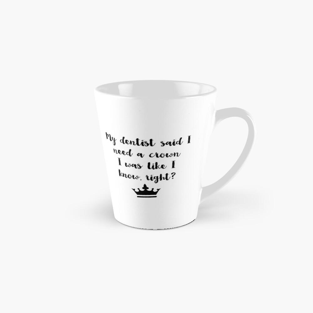 11 oz 4 All Times My Dentist Told Me I Need A Crown I Was Like I Know Right Coffee Mug