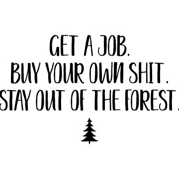Get a job. Buy your own shit. Stay out of the forest.  by doodle189