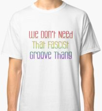 We Don't Need That Fascist Groove Thang Classic T-Shirt