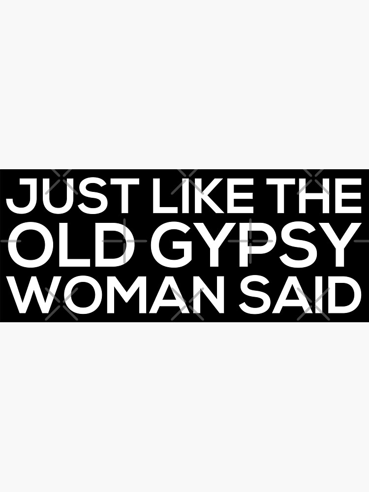 Just Like The Old Gypsy Woman Said by grantsewell