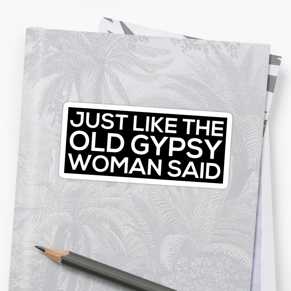Just Like The Old Gypsy Woman Said Sticker