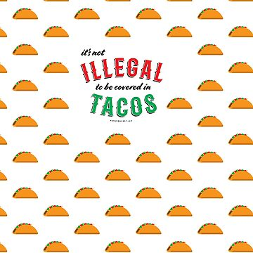 It's not ILLEGAL to be covered in TACOS. Now with more tacos.  by DoomsDayDevice
