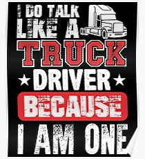 I Do Talk Like A Truck Driver Because I Am One Poster