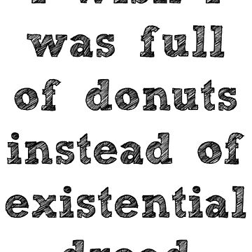 i wish i was full of donuts instead of existential dread by KristinaGale