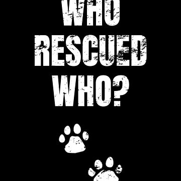 Who Rescued Who? Dog Adoption, Animal Rescuer by MerchLovers