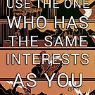 Use the One Who Has the Same Interests as You by cockroachman