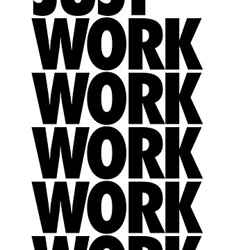 JUST WORK, WORK, WORK, WORK, WORK by freakysteve