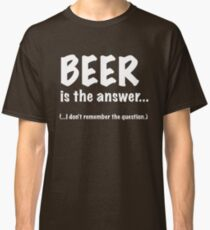 Beer Is The Answer Classic T-Shirt