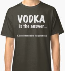 Vodka Is The Answer Classic T-Shirt