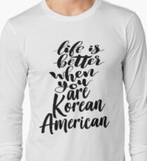Korean American Life is Better When You Are Korean American Long Sleeve T-Shirt