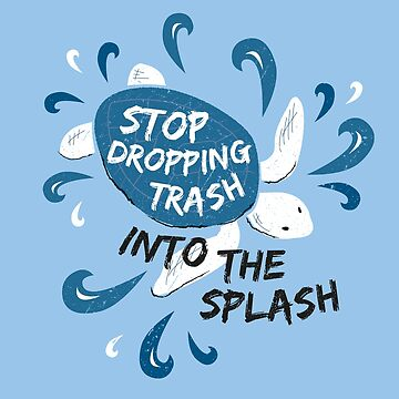 Stop Dropping Trash Into The Splash - Turtle by Bangtees