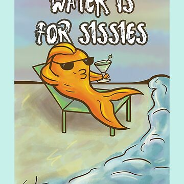Water Is For Sissies by SaraFrancis