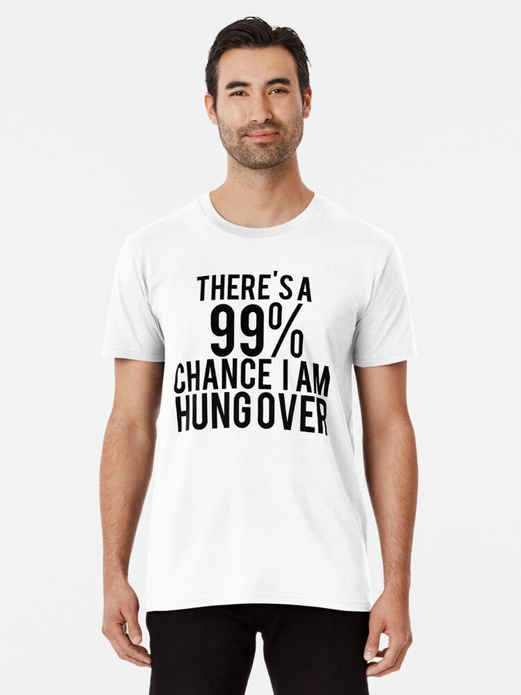 f2367fd8 Funny drinking t-shirt, There's a 99% chance I'm hung over