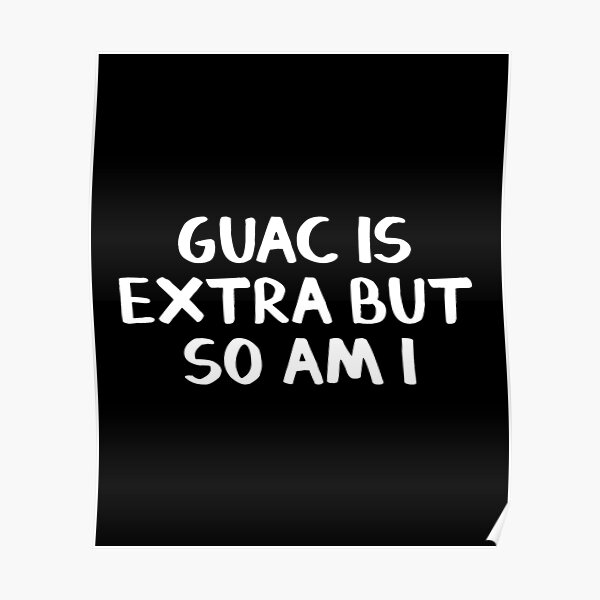 Guac is extra but so am I Poster