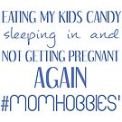 Eating My Kids Candy Sleeping In And Not Getting Pregnant Again #momhobbies' mom hobbies by KahlenDeveraux