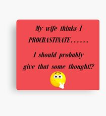 My wife thinks I Procrastinate...... I should probably give that some thought!? Canvas Print