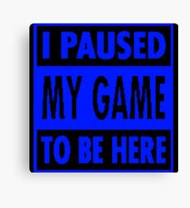 Paused My Game To Be Here Canvas Print