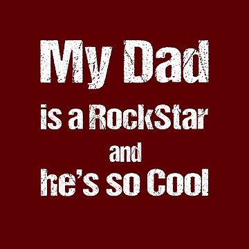 My Dad is a RockStar and He's so Cool by nando270