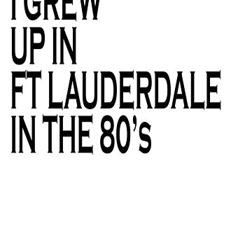 I GREW UP IN FT LAUDERDALE IN 1980'S by shugashirts