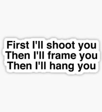 First I'll shoot you Then I'll frame you Then I'll hang you Sticker