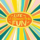 Life is Supposed to be Fun! by Annie Riker
