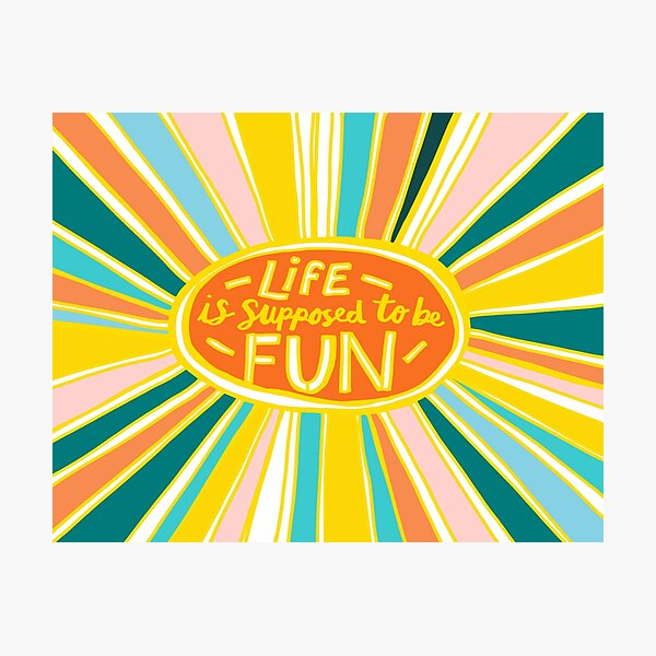Life is Supposed to be Fun! Photographic Print