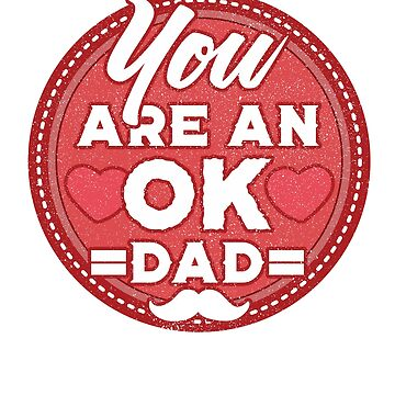 You are an OK DAD / Father's Day /  Father's Gift / Happy Father's Day by rizzoagape