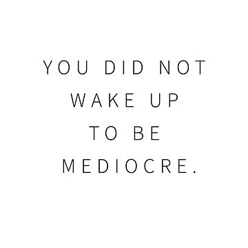 You Did Not Wake Up to be Mediocre by CreateHappy