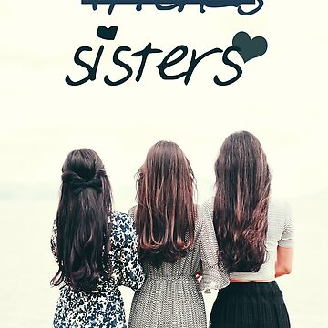 We Aren't Just Friends. We're Sisters by RedAngelDesigns