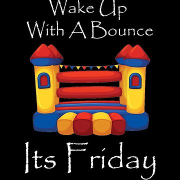 Wake Up With A Bounce House friday by Dawncoe