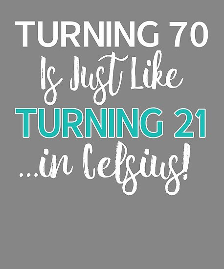 Funny 70th Birthday Gift Turning 70 Is Only 21 In Celcius