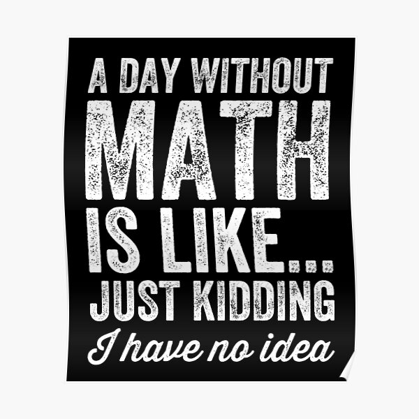 A day without math is like just kidding I have no idea - Math teacher Poster