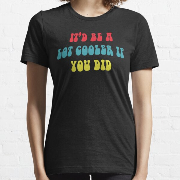 It'd Be A Lot Cooler if You Did Essential T-Shirt