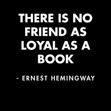 Ernest Hemingway | There is no friend as loyal as a book by AlanPun