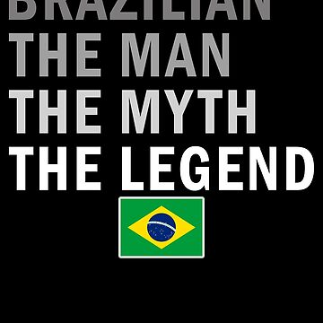 Brazilian The Man The Myth The Legend Fathers Day Brazil Pride Real Hero Daddy National Heritage Regular Pops but Way Cooler by bulletfast