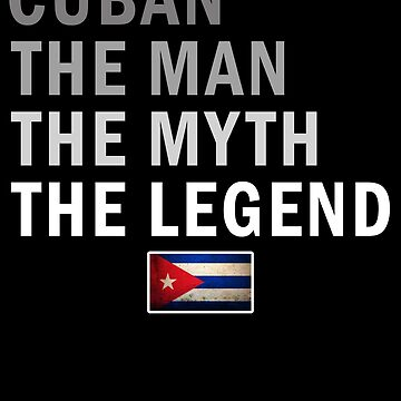 Cuban The Man The Myth The Legend Fathers Day Cuba Pride Real Hero Daddy National Heritage Regular Pops but Way Cooler by bulletfast