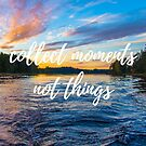 Collect Moments Not Things by baileylsims