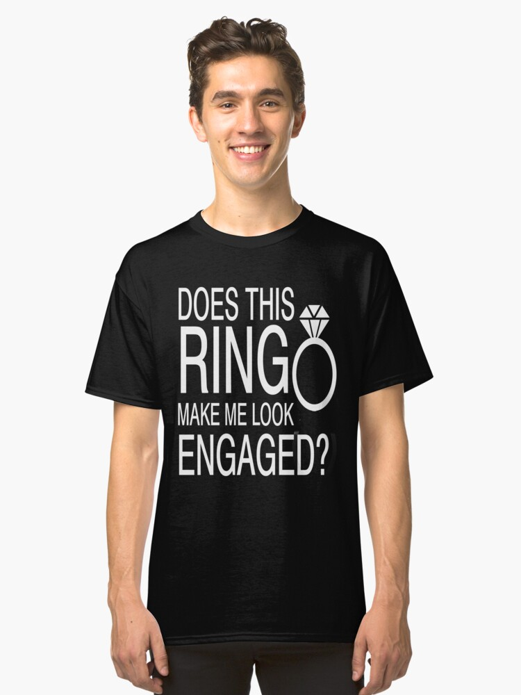 Does This Ring Make Me Look Engaged? Classic T-Shirt Front