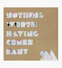 Nothing Worth Having Comes Easy Photographic Print
