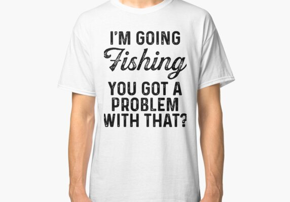I'm going fishing, you got problem with that?