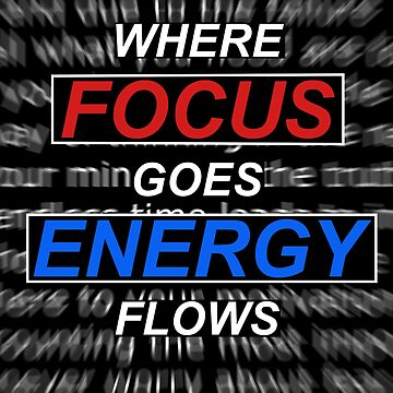 Where Focus Goes Energy Flows by happyTshirt