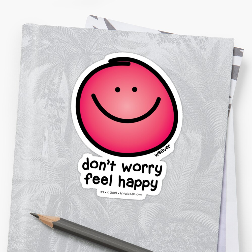 dont worry, be happy or better yet, don't worry, FEEL happy... by holydoodles