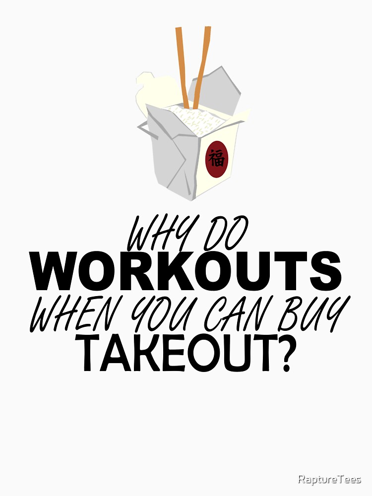 Why workout when you can buy Takeout? by RaptureTees
