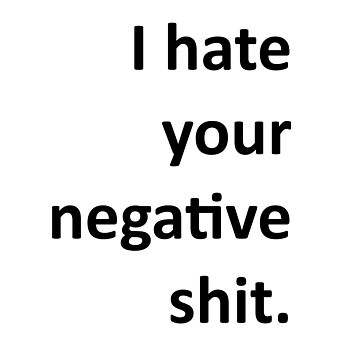 I hate your  negative shit. by savestones