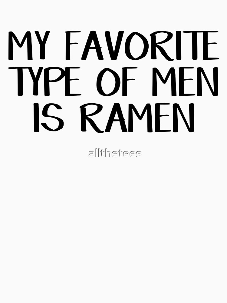 My favorite type of men is ramen by allthetees