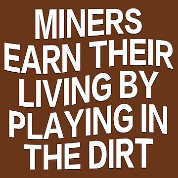 MINERS EARN THEIR LIVING BY PLAYING IN THE DIRT by LisaRent