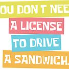 You don't need a license to drive a sandwich. by Claire Chiarelli